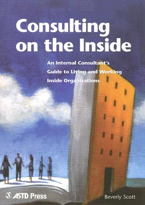 Consulting on the Inside: An Internal Consultant's Guide to Living and Working Inside Organizations - Scott, Beverly