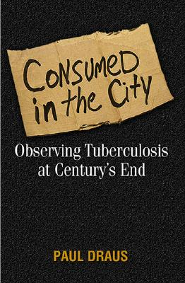 Consumed in the City: Observing Tuberculosis at Century's End - Draus, Paul Joseph