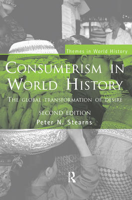 Consumerism in World History: The Global Transformation of Desire - Stearns, Peter N