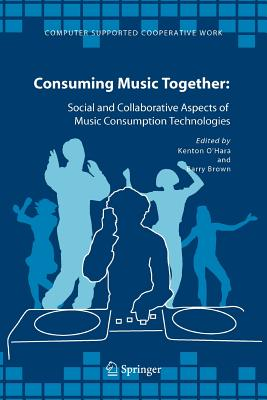 Consuming Music Together: Social and Collaborative Aspects of Music Consumption Technologies - O'Hara, Kenton (Editor), and Brown, Barry (Editor)
