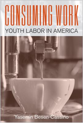 Consuming Work: Youth Labor in America - Besen-Cassino, Yasemin