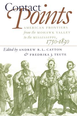 Contact Points: American Frontiers from the Mohawk Valley to the Mississippi, 1750-1830 - Cayton, Andrew (Editor), and Teute, Fredrika J (Editor)