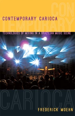 Contemporary Carioca: Technologies of Mixing in a Brazilian Music Scene - Moehn, Frederick