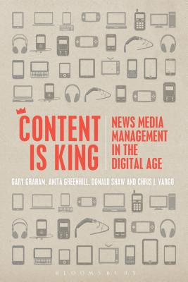 Content Is King: News Media Management in the Digital Age - Graham, Gary