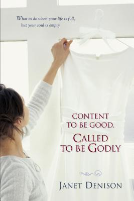 Content to Be Good, Called to Be Godly: What to Do When Your Life Is Full, But Your Soul Is Empty - Denison, Janet