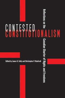 Contested Constitutionalism: Reflections on the Canadian Charter of Rights and Freedoms - Kelly, James B (Editor), and Manfredi, Christopher P (Editor)