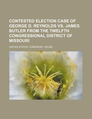 Contested Election Case of George D. Reynolds vs. James Butler from the Twelfth Congressional District of Missouri - House, United States Congress