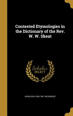 Contested Etymologies in the Dictionary of the REV. W. W. Skeat - Wedgwood, Hensleigh 1803-1891