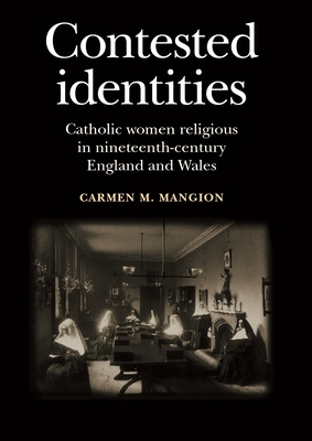Contested Identities: Catholic Women Religious in Nineteenth-Century England and Wales - Mangion, Carmen