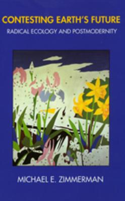 Contesting Earth's Future: Radical Ecology & Postmodernity - Zimmerman, Michael E