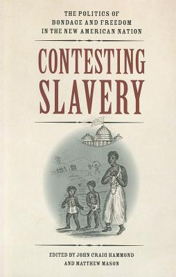 Contesting Slavery: The Politics of Bondage and Freedom in the New American Nation - Hammond, John Craig (Editor), and Mason, Matthew (Editor)