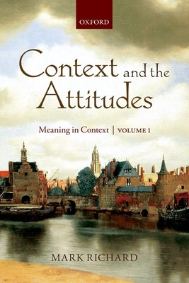 Context and the Attitudes: Meaning in Context, Volume 1 - Richard, Mark