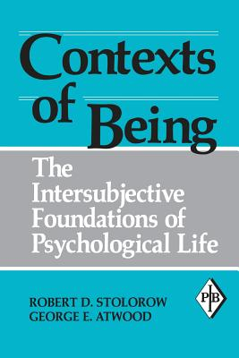 Contexts of Being: The Intersubjective Foundations of Psychological Life - Stolorow, Robert D, and Atwood, George E