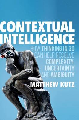 Contextual Intelligence: How Thinking in 3D Can Help Resolve Complexity, Uncertainty and Ambiguity - Kutz, Matthew, PhD, CSCS