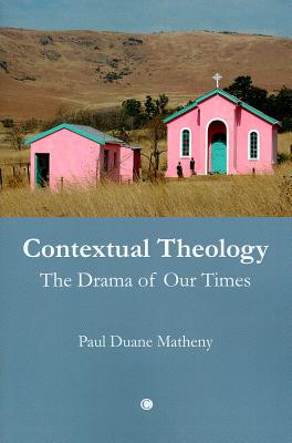 Contextual Theology: The Drama of Our Times - Matheny, Paul Duane