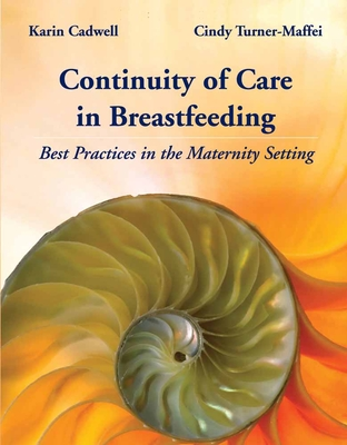 Continuity of Care in Breastfeeding: Best Practices in the Maternity Setting - Cadwell, Karin, PH.D., R.N., and Turner-Maffei, Cindy