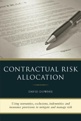 Contractual Risk Allocation: Using Warranties, Exclusions, Indemnities and Insurance Provisions to Mitigate and Manage Risk - Downie, David
