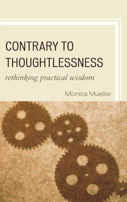 Contrary to Thoughtlessness: Rethinking Practical Wisdom - Mueller, Monica