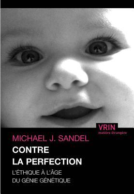 Contre La Perfection: L'Ethique A L'Age Du Genie Genetique - Sandel, Michael J, and Valance, Helene (Translated by)