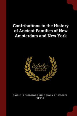 Contributions to the History of Ancient Families of New Amsterdam and New York - Purple, Samuel S 1822-1900
