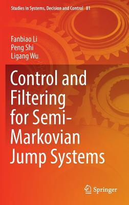 Control and Filtering for Semi-Markovian Jump Systems - Li, Fanbiao, and Shi, Peng, and Wu, Ligang