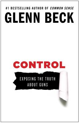 Control: Exposing the Truth about Guns - Beck, Glenn