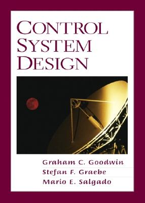 Control System Design - Goodwin, Graham C, and Graebe, Stefan F, and Salgado, Mario E