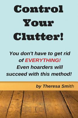 Control Your Clutter!: You don't have to get rid of EVERYTHING! Even hoarders wil - Smith, Theresa