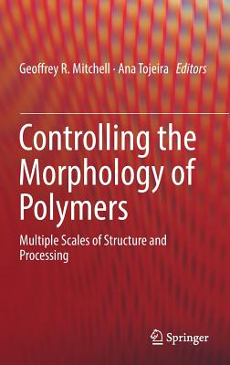 Controlling the Morphology of Polymers 2016: Multiple Scales of Structure and Processing - Mitchell, Geoffrey R. (Editor), and Tojeira, Ana (Editor)