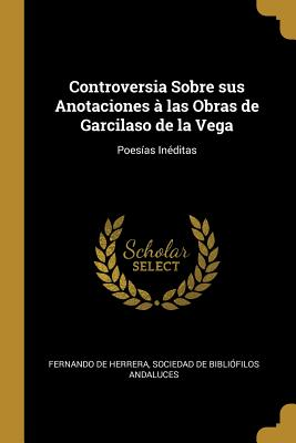 Controversia Sobre Sus Anotaciones a Las Obras de Garcilaso de La Vega: Poesias Ineditas (Classic Reprint) - Herrera, Fernando de