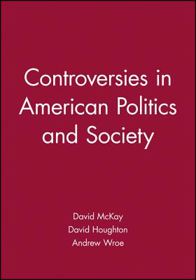Controversies in American Politics and Societ - McKay, David (Editor), and Houghton, David (Editor), and Wroe, Andrew, Professor (Editor)
