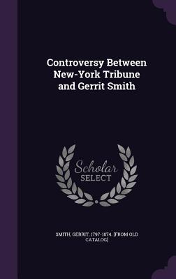 Controversy Between New-York Tribune and Gerrit Smith - Smith, Gerrit 1797-1874 [From Old Cata (Creator)