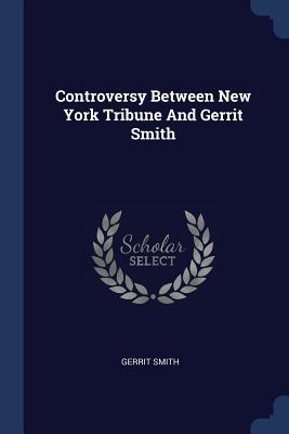 Controversy Between New York Tribune and Gerrit Smith - Smith, Gerrit