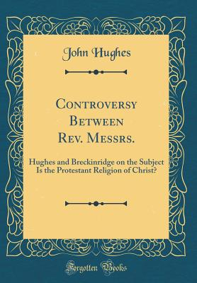 Controversy Between Rev. Messrs.: Hughes and Breckinridge on the Subject Is the Protestant Religion of Christ? (Classic Reprint) - Hughes, John, Professor