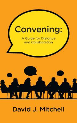Convening: A Guide for Dialogue and Collaboration - Mitchell, David J