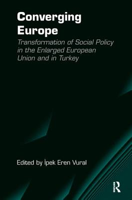 Converging Europe: Transformation of Social Policy in the Enlarged European Union and in Turkey - Vural, Ipek Eren (Editor)