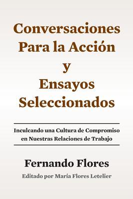 Conversaciones Para La Accion y Ensayos Seleccionados: Inculcando Una Cultura de Compromiso En Nuestras Relaciones de Trabajo - Flores, Fernando, Dr., and Flores Letelier, Maria