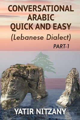 Conversational Arabic Quick and Easy: The Most Advanced Revolutionary Technique to Learn Lebanese Arabic Dialect! A Levantine Colloquial - Nitzany, Yatir