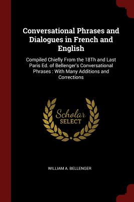 Conversational Phrases and Dialogues in French and English: Compiled Chiefly from the 18th and Last Paris Ed. of Bellenger's Conversational Phrases: With Many Additions and Corrections - Bellenger, William A