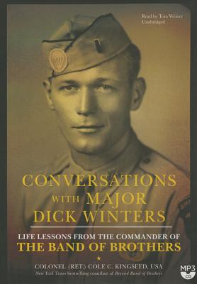 Conversations with Major Dick Winters: Life Lessons from the Commander of the Band of Brothers - Kingseed, Colonel Cole C, and Weiner, Tom (Read by)