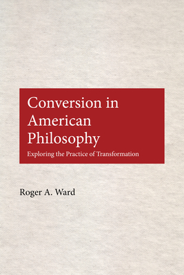Conversion in American Philosophy: Exploring the Practice of Transformation - Ward, Roger A