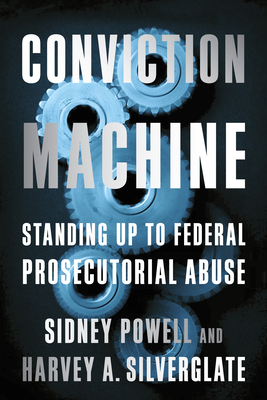 Conviction Machine: Standing Up to Federal Prosecutorial Abuse - Silverglate, Harvey, and Powell, Sidney