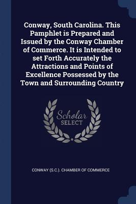 Conway, South Carolina. This Pamphlet Is Prepared and Issued by the Conway Chamber of Commerce. It Is Intended to Set Forth Accurately the Attractions and Points of Excellence Possessed by the Town and Surrounding Country - Conway (S C ) Chamber of Commerce (Creator)