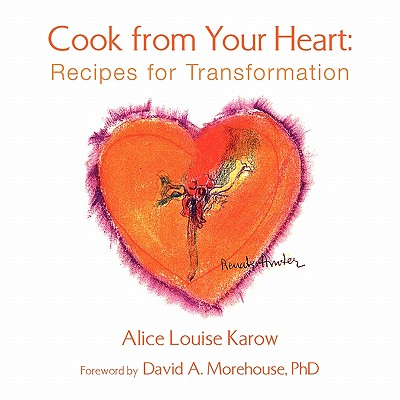 Cook from Your Heart: Recipes for Transformation - Karow, Alice Loise