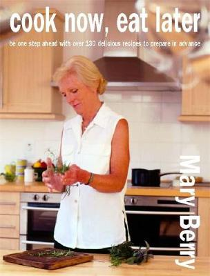 Cook Now, Eat Later: Be One Step Ahead with Over 100 Delicious Recipes to Prepare in Advance - Berry, Mary, Dr.