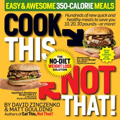 Cook This, Not That! Easy & Awesome 350-Calorie Meals: The No-Diet Weight Loss Solution - Zinczenko, David, and Goulding, Matt