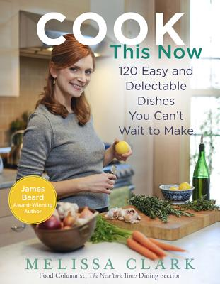 Cook This Now: 120 Easy and Delectable Dishes You Can't Wait to Make - Clark, Melissa