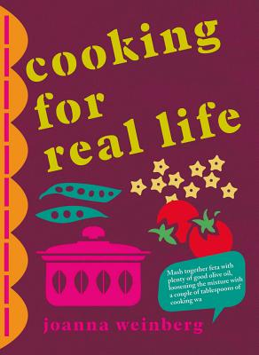 Cooking for Real Life: More Than 180 Recipes for Whatever Life Throws at You - Weinberg, Joanna, Ms.