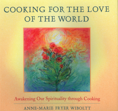 Cooking for the Love of the World: Awakening Our Spirituality Through Cooking - Wiboltt, Anne-Marie Fryer