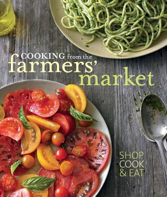 Cooking from the Farmers' Market - Liano, Jodi, and De Serio, Tasha, and Caruso, Maren (Photographer)